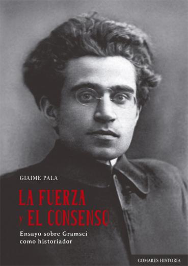 La fuerza y el consenso. Ensayo sobre Gramsci como historiador